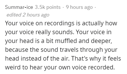 Text - Summar-ice 3.5k points · 9 hours ago · edited 2 hours ago Your voice on recordings is actually how your voice really sounds. Your voice in your head is a bit muffled and deeper, because the sound travels through your head instead of the air. That's why it feels weird to hear your own voice recorded.