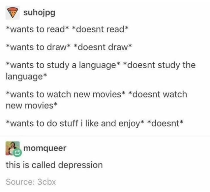 Text - suhojpg *wants to read* *doesnt read* *wants to draw* *doesnt draw* *wants to study a language* *doesnt study the language* *wants to watch new movies* *doesnt watch new movies* *wants to do stuff i like and enjoy* *doesnt* momqueer this is called depression Source: 3cbx