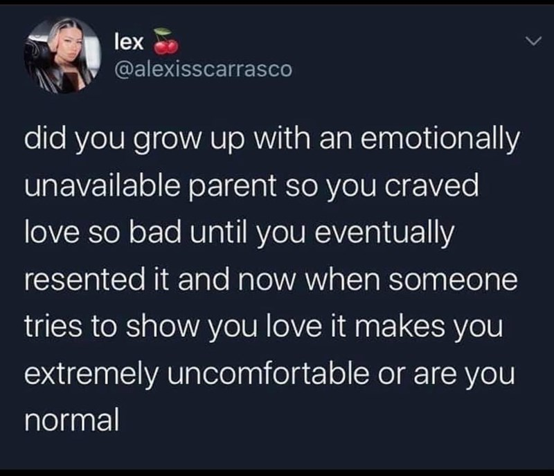 Text - lex @alexisscarrasco did you grow up with an emotionally unavailable parent so you craved love so bad until you eventually resented it and now when someone tries to show you love it makes you extremely uncomfortable or are you normal