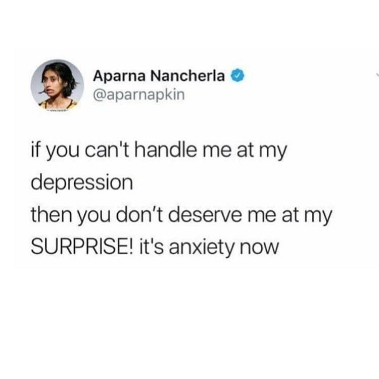 Text - Aparna Nancherla @aparnapkin www. if you can't handle me at my depression then you don't deserve me at my SURPRISE! it's anxiety now