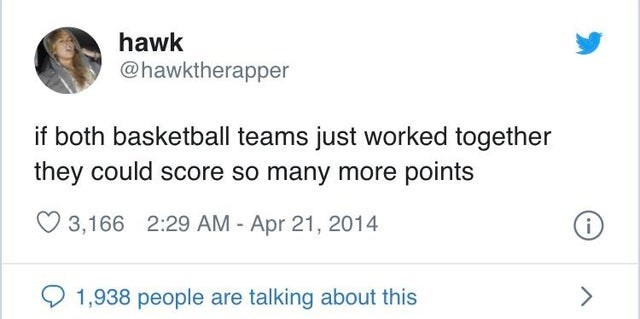 Text - hawk @hawktherapper if both basketball teams just worked together they could score so many more points 3,166 2:29 AM - Apr 21, 2014 1,938 people are talking about this <>