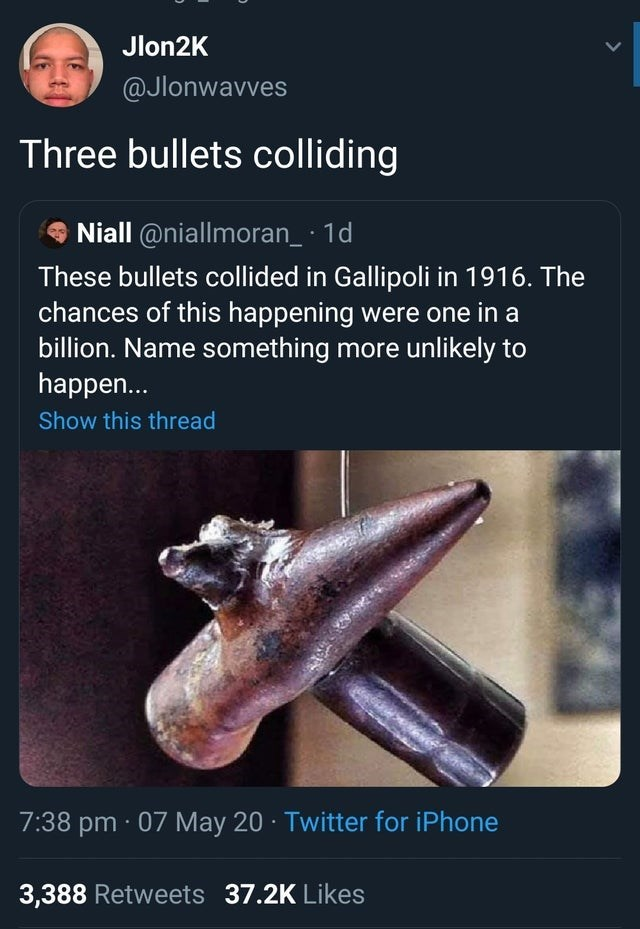 Font - Jlon2K @Jlonwavves Three bullets colliding Niall @niallmoran_· 1d These bullets collided in Gallipoli in 1916. The chances of this happening were one in a billion. Name something more unlikely to happen... Show this thread 7:38 pm · 07 May 20 · Twitter for iPhone 3,388 Retweets 37.2K Likes >