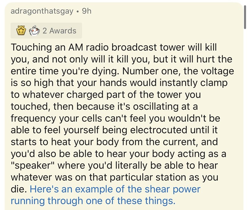 Text - adragonthatsgay • 9h 2 Awards Touching an AM radio broadcast tower will kill you, and not only will it kill you, but it will hurt the entire time you're dying. Number one, the voltage is so high that your hands would instantly clamp to whatever charged part of the tower you touched, then because it's oscillating at a frequency your cells can't feel you wouldn't be able to feel yourself being electrocuted until it starts to heat your body from the current, and you'd also be able to hear yo