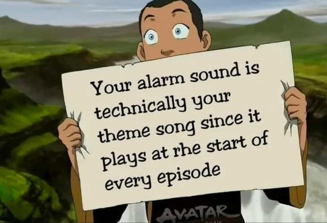 Cartoon - Your alarm sound is technically your theme song since it plays at rhe start of every episode AVATAR