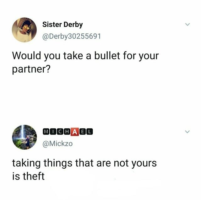 Text - Sister Derby @Derby30255691 Would you take a bullet for your partner? MOCH A E0 @Mickzo taking things that are not yours is theft > >