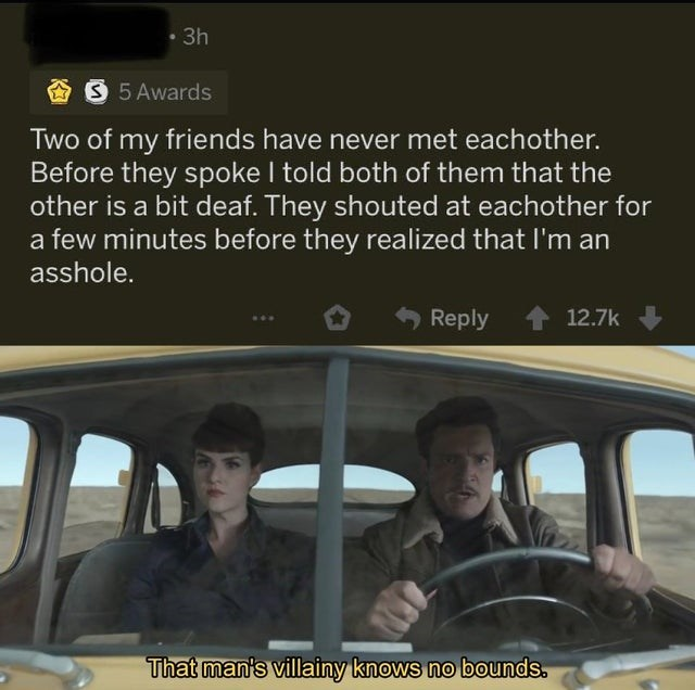 Motor vehicle - 3h AS 5 Awards Two of my friends have never met eachother. Before they spoke I told both of them that the other is a bit deaf. They shouted at eachother for a few minutes before they realized that I'm an asshole. Reply 12.7k That man's villainy knows no bounds.