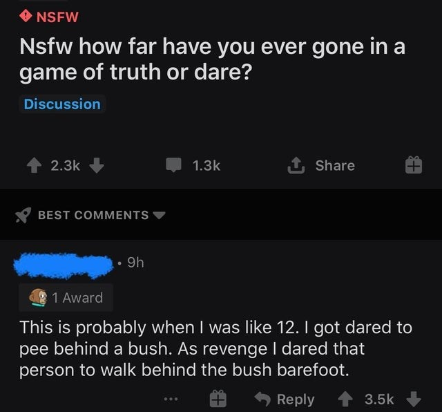Text - O NSFW Nsfw how far have you ever gone in a game of truth or dare? Discussion 2.3k 1.3k 1 Share BEST COMMENTS 9h 1 Award This is probably when I was like 12. I got dared to pee behind a bush. As revenge I dared that person to walk behind the bush barefoot. Reply 1 3.5k