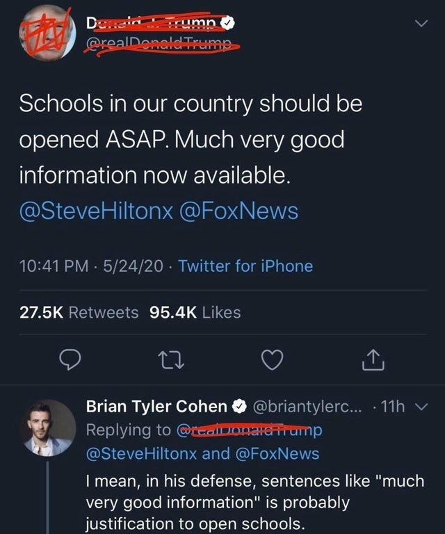 """Text - Deein rumn @realDenaldTrump Schools in our country should be opened ASAP. Much very good information now available. @SteveHiltonx @FoxNews 10:41 PM · 5/24/20 Twitter for iPhone 27.5K Retweets 95.4K Likes Brian Tyler Cohen @briantylerc... 11h v Replying to @realuonardtrump @SteveHiltonx and @FoxNews I mean, in his defense, sentences like """"much very good information"""" is probably justification to open schools."""
