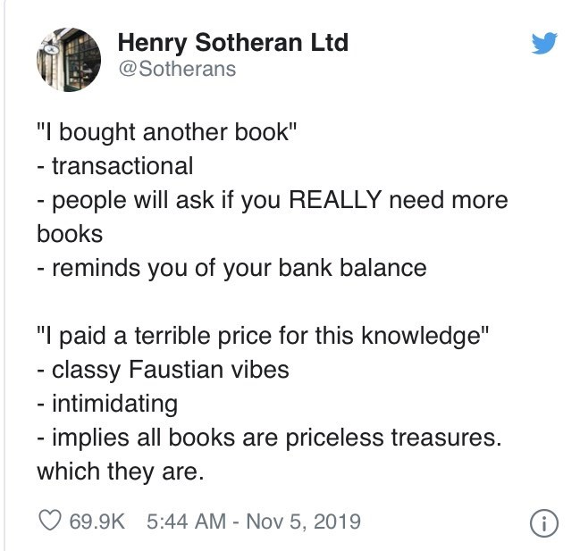 "Text - Henry Sotheran Ltd @Sotherans ""I bought another book"" - transactional - people will ask if you REALLY need more books - reminds you of your bank balance ""I paid a terrible price for this knowledge"" - classy Faustian vibes - intimidating - implies all books are priceless treasures. which they are. O 69.9K 5:44 AM - Nov 5, 2019"