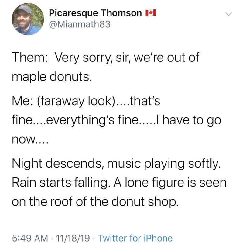 Text - Picaresque Thomson l @Mianmath83 Them: Very sorry, sir, we're out of maple donuts. Me: (faraway look)...that's fine...everything's fine...I have to go now.... Night descends, music playing softly. Rain starts falling. A lone figure is seen on the roof of the donut shop. 5:49 AM · 11/18/19 · Twitter for iPhone