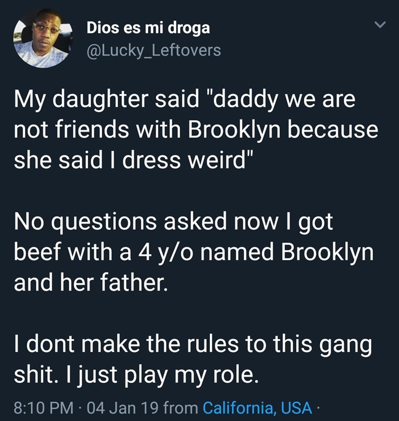 "Text - Dios es mi droga @Lucky_Leftovers My daughter said ""daddy we are not friends with Brooklyn because she said I dress weird"" No questions asked now I got beef with a 4 y/o named Brooklyn and her father. I dont make the rules to this gang shit. I just play my role. 8:10 PM · 04 Jan 19 from California, USA ·"