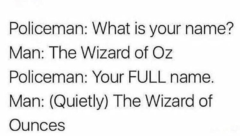 Text - Policeman: What is your name? Man: The Wizard of Oz Policeman: Your FULL name. Man: (Quietly) The Wizard of Ounces