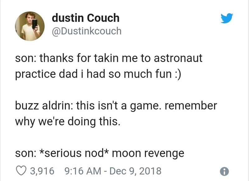 Text - dustin Couch @Dustinkcouch son: thanks for takin me to astronaut practice dad i had so much fun :) buzz aldrin: this isn't a game. remember why we're doing this. son: *serious nod* moon revenge O 3,916 9:16 AM - Dec 9, 2018