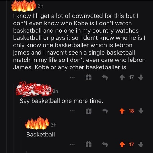 Text - 2h I know I'll get a lot of downvoted for this but I don't even know who Kobe is I don't watch basketball and no one in my country watches basketball or plays it so I don't know who he is I only know one basketballer which is lebron james and I haven't seen a single basketball match in my life so I don't even care who lebron James, Kobe or any other basketballer is 个 17 3h Say basketball one more time. 个 18 3h Basketball 田 1 17 +