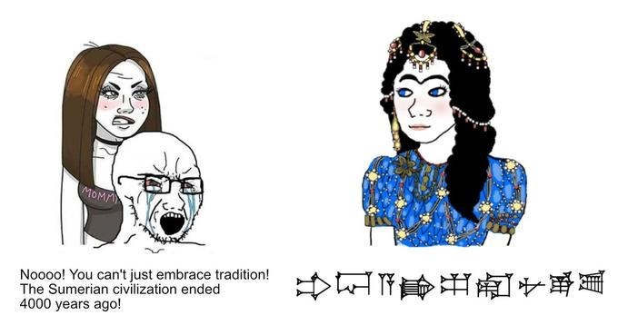 Face - MOMM Noooo! You can't just embrace tradition! The Sumerian civilization ended 4000 years ago!