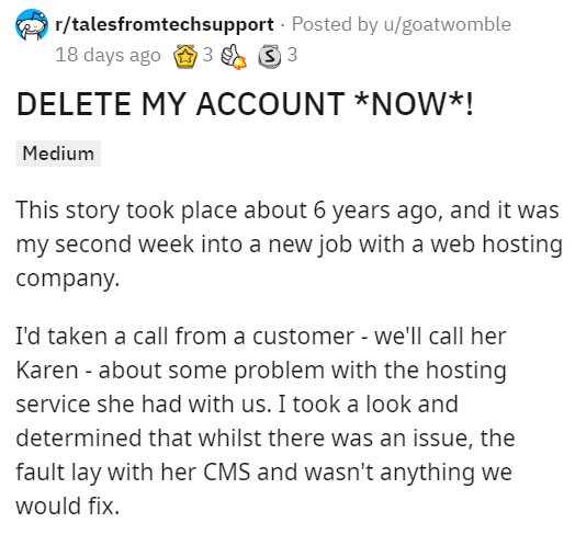 Text - r/talesfromtechsupport - Posted by u/goatwomble 18 days ago O 3 3 3 DELETE MY ACCOUNT *NOW*! Medium This story took place about 6 years ago, and it was my second week into a new job with a web hosting company. I'd taken a call from a customer - we'll call her Karen - about some problem with the hosting service she had with us. I took a look and determined that whilst there was an issue, the fault lay with her CMS and wasn't anything we would fix.
