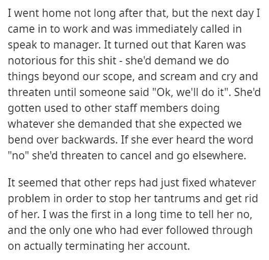 """Text - I went home not long after that, but the next day I came in to work and was immediately called in speak to manager. It turned out that Karen was notorious for this shit - she'd demand we do things beyond our scope, and scream and cry and threaten until someone said """"Ok, we'll do it"""". She'd gotten used to other staff members doing whatever she demanded that she expected we bend over backwards. If she ever heard the word """"no"""" she'd threaten to cancel and go elsewhere. It seemed that other r"""