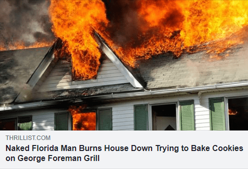 Fire - THRILLIST.COM Naked Florida Man Burns House Down Trying to Bake Cookies on George Foreman Grill