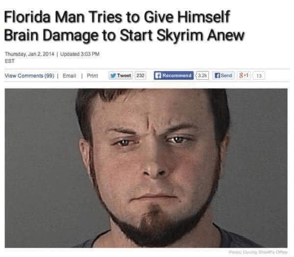 Face - Florida Man Tries to Give Himself Brain Damage to Start Skyrim Anew Thursday, Jan 2, 2014 | Updated 3:03 PM EST View Comments (99) | Email | Print Recommend 3.2 Send 8+1 13 Tweot 232 co Coumy Bhanit Ofio