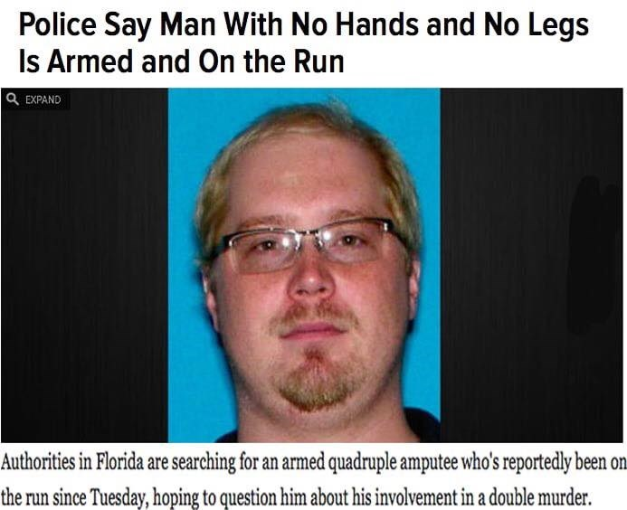 Face - Police Say Man With No Hands and No Legs Is Armed and On the Run Q EXPAND Authorities in Florida are searching for an armed quadruple amputee who's reportedly been on. the run since Tuesday, hoping to question him about his involvement in a double murder.