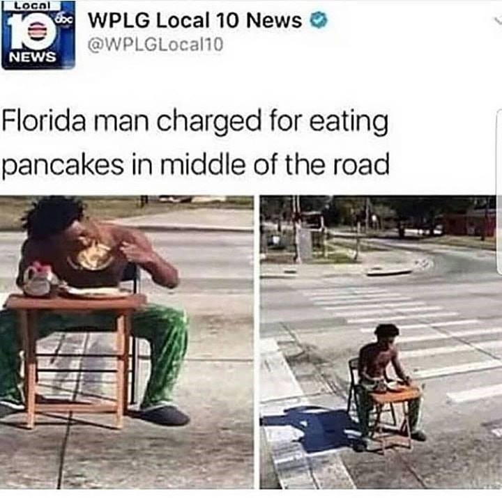 Human - Local 10 WPLG Local 10 News @WPLGLocal10 NEWS Florida man charged for eating pancakes in middle of the road