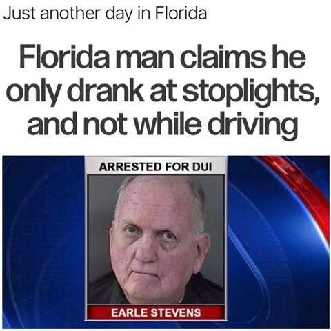 Text - Just another day in Florida Florida man claims he only drank at stoplights, and not while driving ARRESTED FOR DUI EARLE STEVENS
