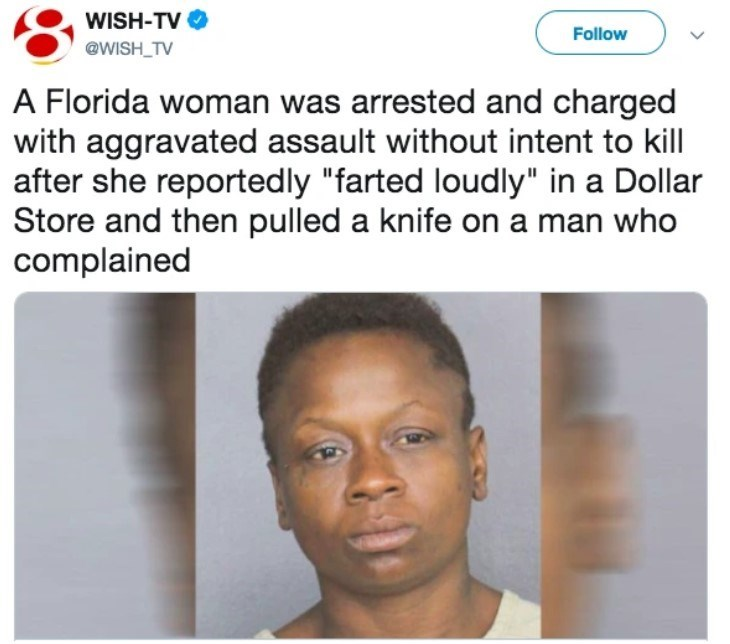 "Face - WISH-TV Follow @WISH_TV A Florida woman was arrested and charged with aggravated assault without intent to kill| after she reportedly ""farted loudly"" in a Dollar Store and then pulled a knife on a man who complained"