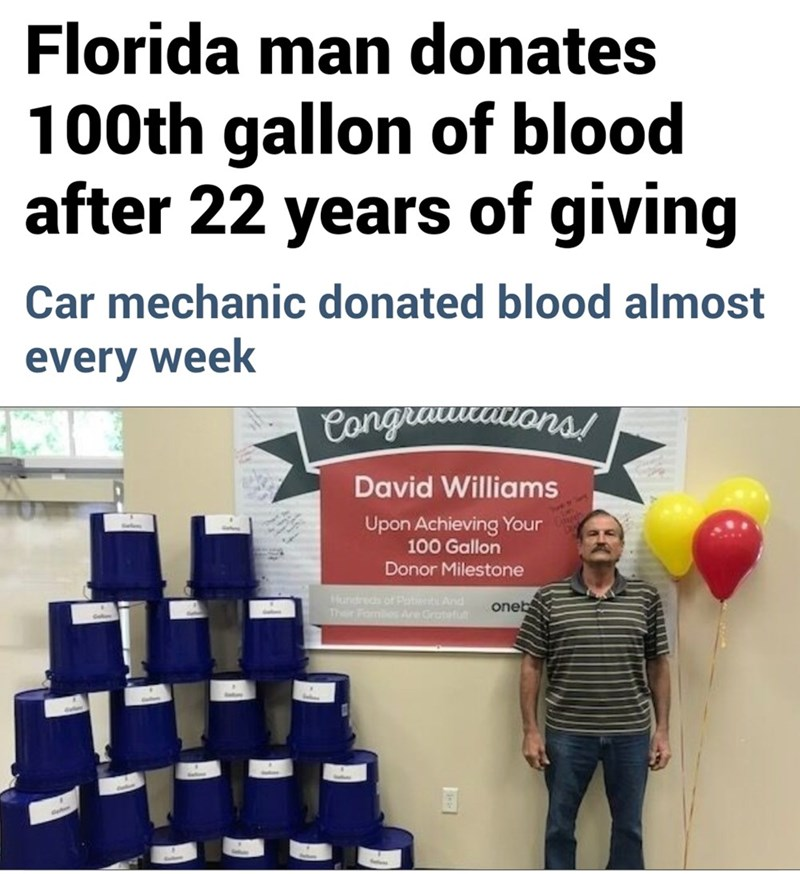 Text - Florida man donates 100th gallon of blood after 22 years of giving Car mechanic donated blood almost every week Canguamauans! your David Williams Upon Achieving Your 100 Gallon Donor Milestone Hundreds of Potiet And Ther Fomilies Ae Gratefult oneb