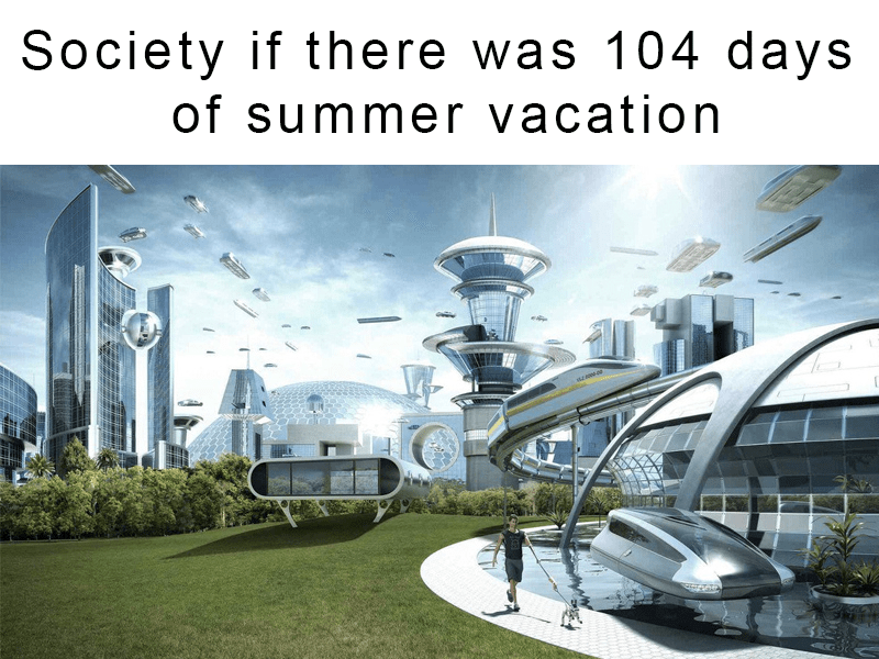 Architecture - Society if there was 104 days of summer vacation