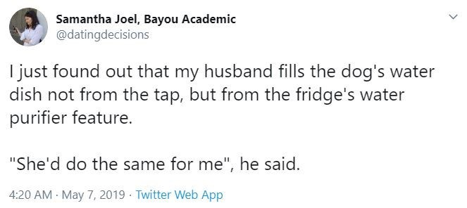 """Text - Samantha Joel, Bayou Academic @datingdecisions I just found out that my husband fills the dog's water dish not from the tap, but from the fridge's water purifier feature. """"She'd do the same for me"""", he said. 4:20 AM May 7, 2019 · Twitter Web App"""