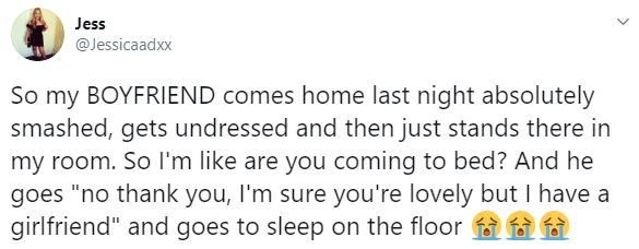 """Text - Jess @Jessicaadxx So my BOYFRIEND comes home last night absolutely smashed, gets undressed and then just stands there in my room. So I'm like are you coming to bed? And he goes """"no thank you, I'm sure you're lovely but I have a girlfriend"""" and goes to sleep on the floor"""