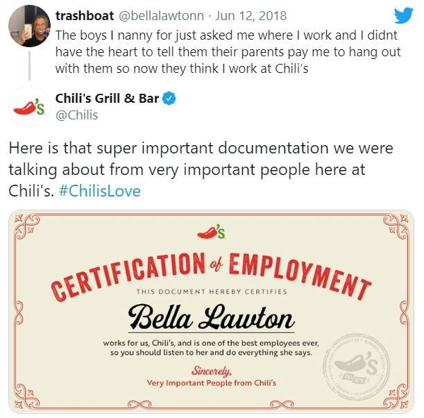 Text - trashboat @bellalawtonn Jun 12, 2018 The boys I nanny for just asked me where I work and I didnt have the heart to tell them their parents pay me to hang out with them so now they think I work at Chili's Chili's Grill & Bar @Chilis Here is that super important documentation we were talking about from very important people here at Chili's. #ChilisLove CERTIFICATION 4 EMPLOYMENT Bella Lawton THIS DOCUMENT HEREBY CERTIFIES works for us, Chili's, and is one of the best employees ever, so you