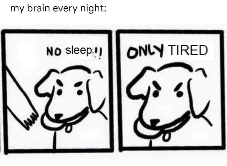 White - my brain every night: NO sleep. ONLY TIRED