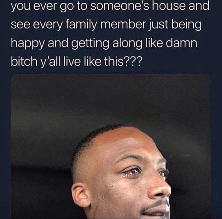 Hair - you ever go to someone's house and see every family member just being happy and getting along like damn bitch y'all live like this???