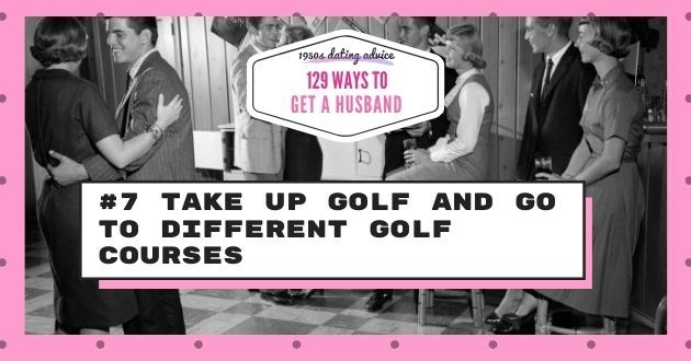 Font - 19504 dating aduice 129 WAYS TO GET A HUSBAND #7 TAKE UP GOLF AND GO TO DIFFERENT GOLF COURSES