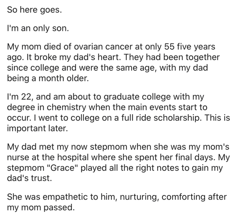 Text - So here goes. I'm an only son. My mom died of ovarian cancer at only 55 five years ago. It broke my dad's heart. They had been together since college and were the same age, with my dad being a month older. I'm 22, and am about to graduate college with my degree in chemistry when the main events start to occur. I went to college on a full ride scholarship. This is important later. My dad met my now stepmom when she was my mom's nurse at the hospital where she spent her final days. My stepm