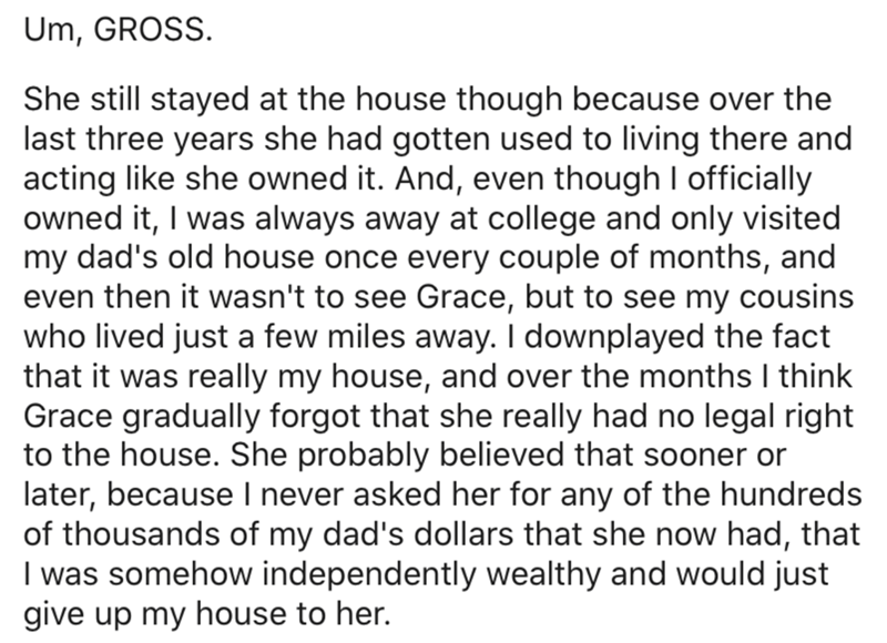 Text - Um, GROSS. She still stayed at the house though because over the last three years she had gotten used to living there and acting like she owned it. And, even though I officially owned it, I was always away at college and only visited my dad's old house once every couple of months, and even then it wasn't to see Grace, but to see my cousins who lived just a few miles away. I downplayed the fact that it was really my house, and over the months I think Grace gradually forgot that she really