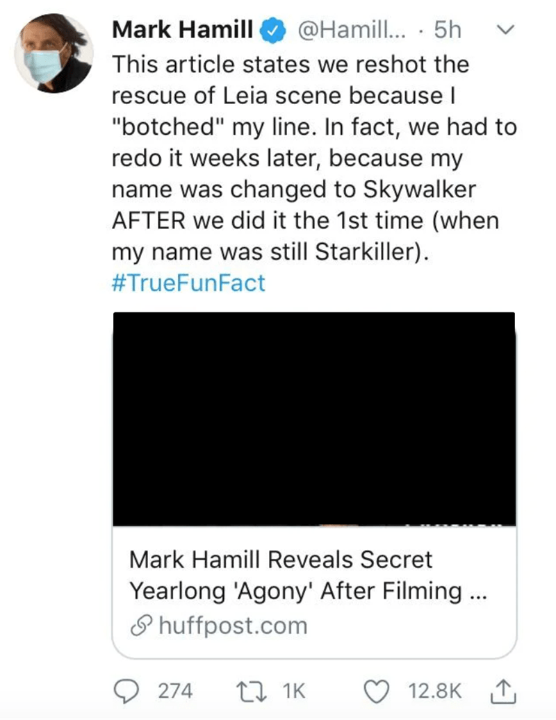 "Text - Mark Hamill @Hamill... · 5h This article states we reshot the rescue of Leia scene because I ""botched"" my line. In fact, we had to redo it weeks later, because my name was changed to Skywalker AFTER we did it the 1st time (when my name was still Starkiller). #TrueFunFact Mark Hamill Reveals Secret Yearlong 'Agony' After Filming... P huffpost.com 274 t7 1K 12.8K"