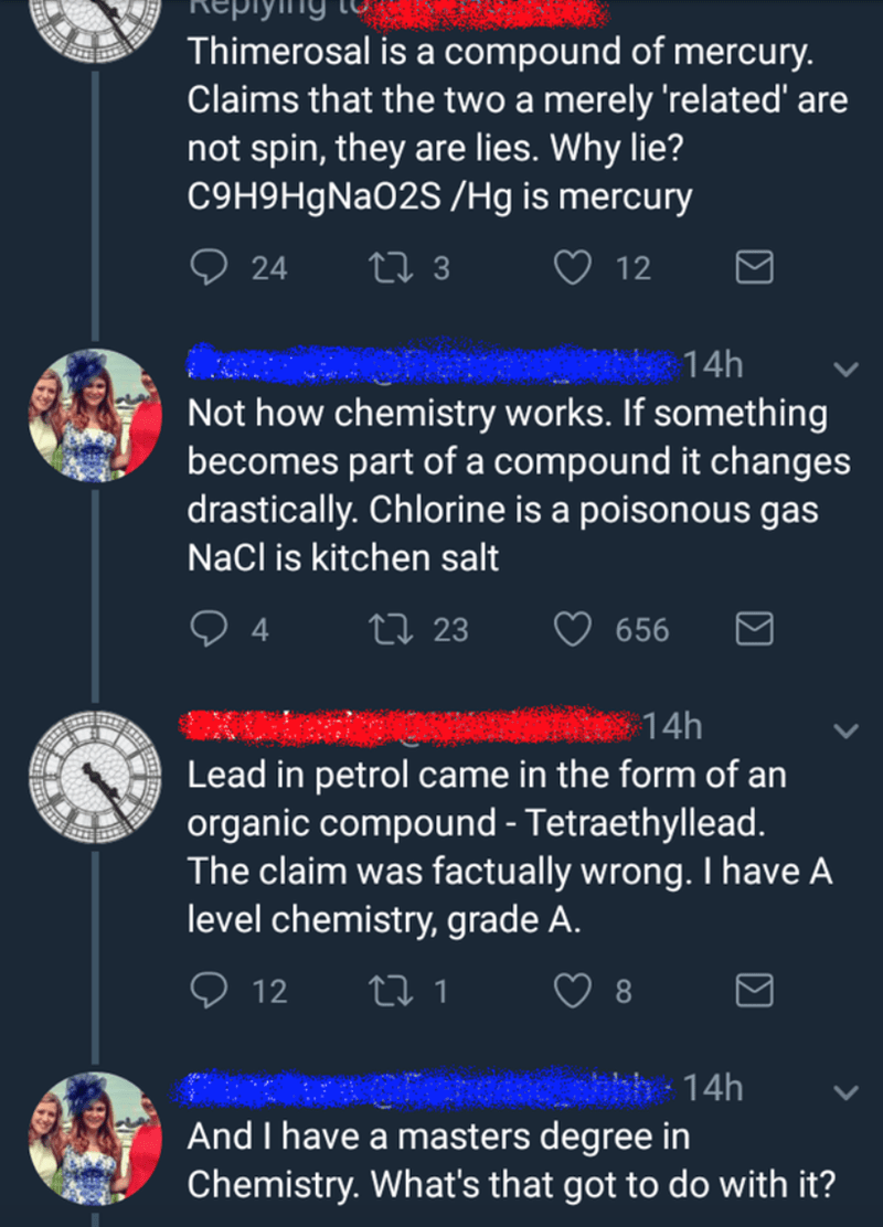 Text - Thimerosal is a compound of mercury. Claims that the two a merely 'related' are not spin, they are lies. Why lie? C9H9HgNaO2S /Hg is mercury 24 27 3 ♡ 12 Onen 14h Not how chemistry works. If something becomes part of a compound it changes drastically. Chlorine is a poisonous gas Nacl is kitchen salt 27 23 656 14h Lead in petrol came in the form of an organic compound - Tetraethyllead. The claim was factually wrong. I have A level chemistry, grade A. 12 27 1 And I have a masters degree in