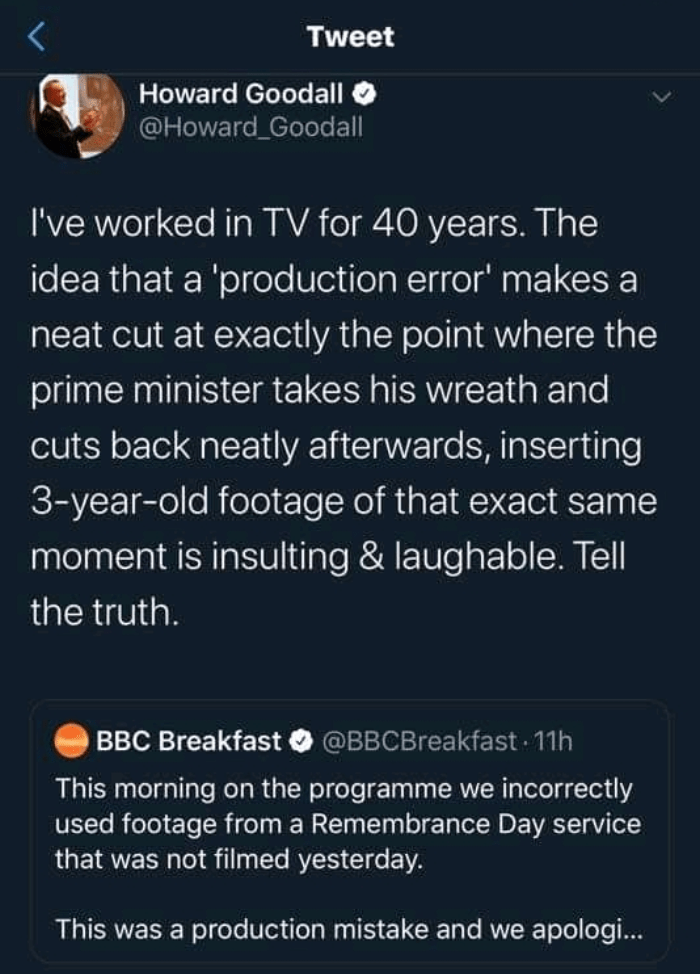 Text - Tweet Howard Goodall O @Howard Goodall I've worked in TV for 40 years. The idea that a 'production error' makes a neat cut at exactly the point where the prime minister takes his wreath and cuts back neatly afterwards, inserting 3-year-old footage of that exact same moment is insulting & laughable. Tell the truth. BBC Breakfast O @BBCBreakfast 11h This morning on the programme we incorrectly used footage from a Remembrance Day service that was not filmed yesterday. This was a production m