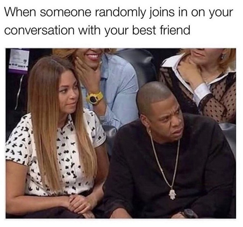 Funny meme about a third person attempting to interject into a conversation above a photo of Beyonce and Jay-Z looking annoyed | When someone randomly joins in on your conversation with your best friend