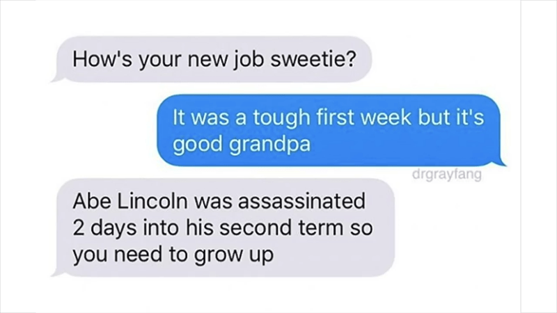 Text - How's your new job sweetie? It was a tough first week but it's good grandpa drgrayfang Abe Lincoln was assassinated 2 days into his second term so you need to grow up