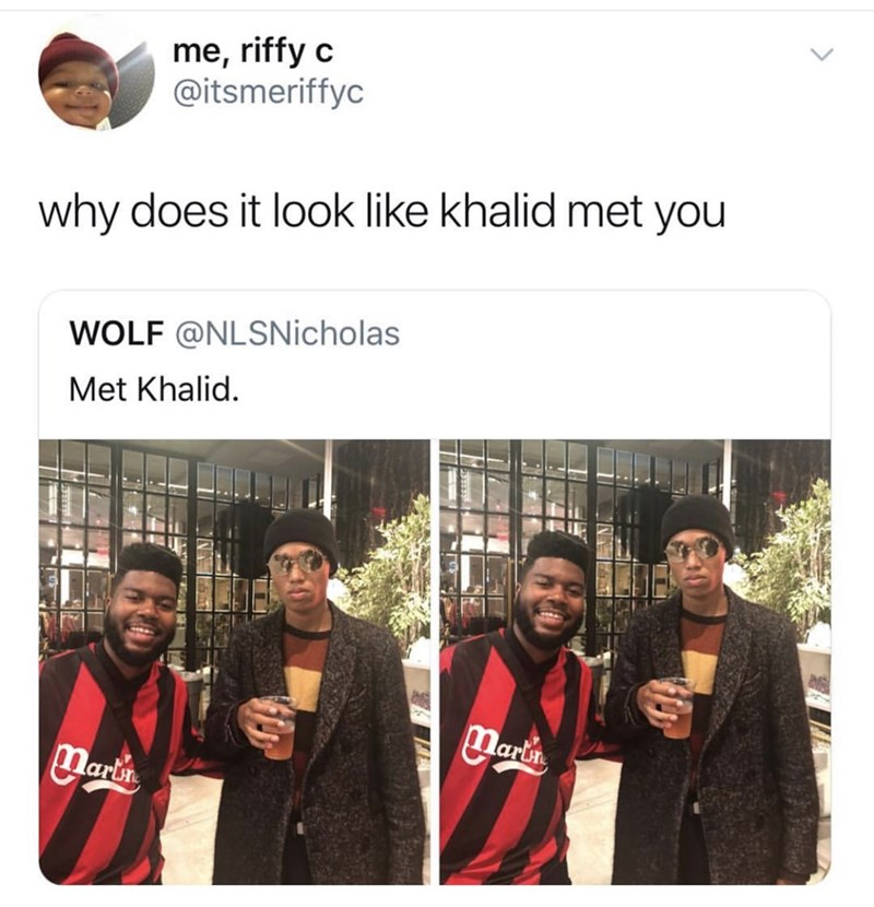 People - me, riffy c @itsmeriffyc why does it look like khalid met you WOLF @NLSNicholas Met Khalid. Mari Marth