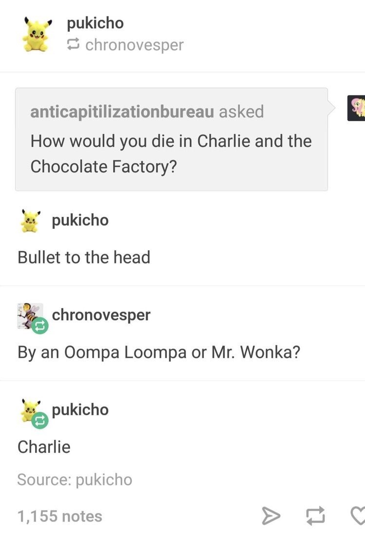 Text - pukicho 5 chronovesper anticapitilizationbureau asked How would you die in Charlie and the Chocolate Factory? pukicho Bullet to the head chronovesper By an Oompa Loompa or Mr. Wonka? pukicho Charlie Source: pukicho 1,155 notes A