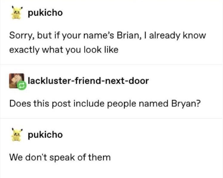 Text - pukicho Sorry, but if your name's Brian, I already know exactly what you look like lackluster-friend-next-door Does this post include people named Bryan? pukicho We don't speak of them