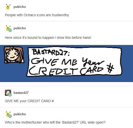 Text - pukicho People with Ochaco icons are trustworthy pukicho Here since it's bound to happen I drew this before hand: BASTARD27: GIVE MB Yer CREDIT CARD # bastard27 GIVE ME your CREDIT CARD # pukicho Who's the motherfucker who left the 'Bastard27' URL wide open?