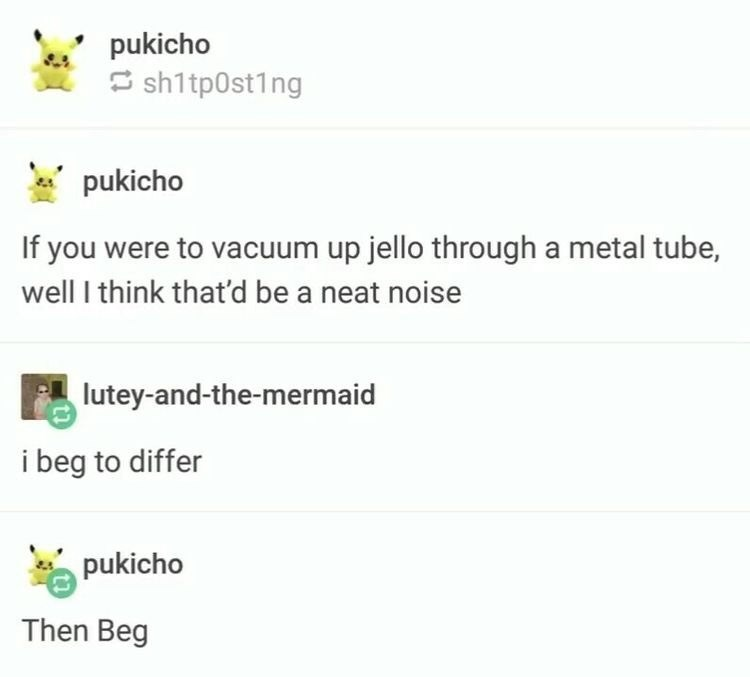 Text - pukicho 5 sh1tp0st1ng pukicho If you were to vacuum up jello through a metal tube, well I think that'd be a neat noise lutey-and-the-mermaid i beg to differ pukicho Then Beg