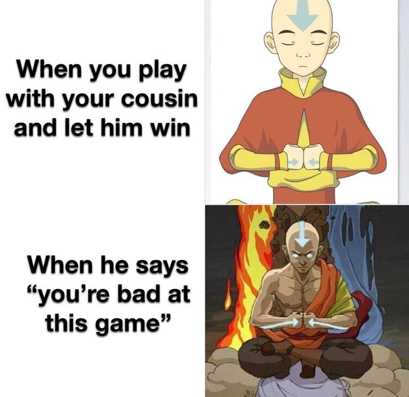 "Zen master - When you play with your cousin and let him win When he says ""you're bad at this game"""