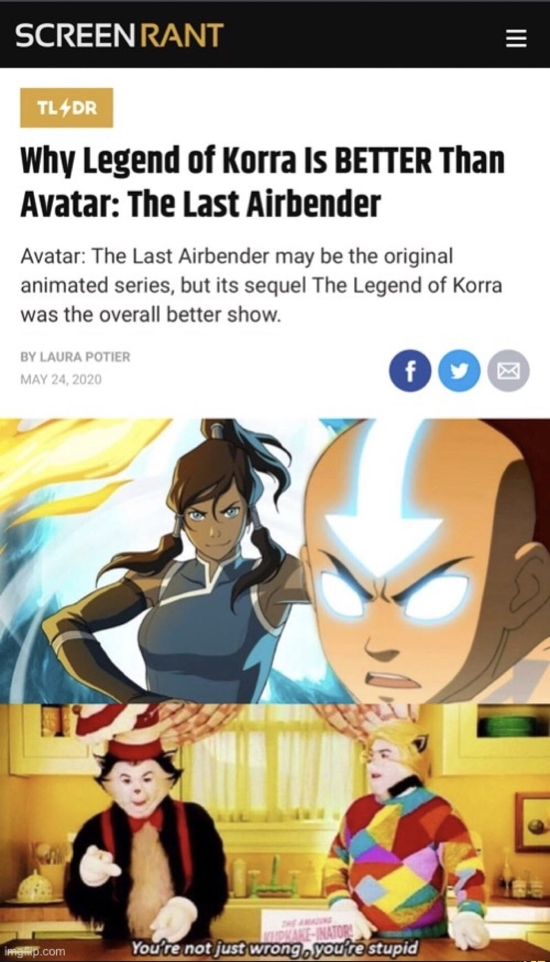 Cartoon - SCREEN RANT TL4DR Why Legend of Korra Is BETTER Than Avatar: The Last Airbender Avatar: The Last Airbender may be the original animated series, but its sequel The Legend of Korra was the overall better show. BY LAURA POTIER MAY 24, 2020 AMADUNG WAKE-INATOR You're not just wrong, youre stupid imgip.com