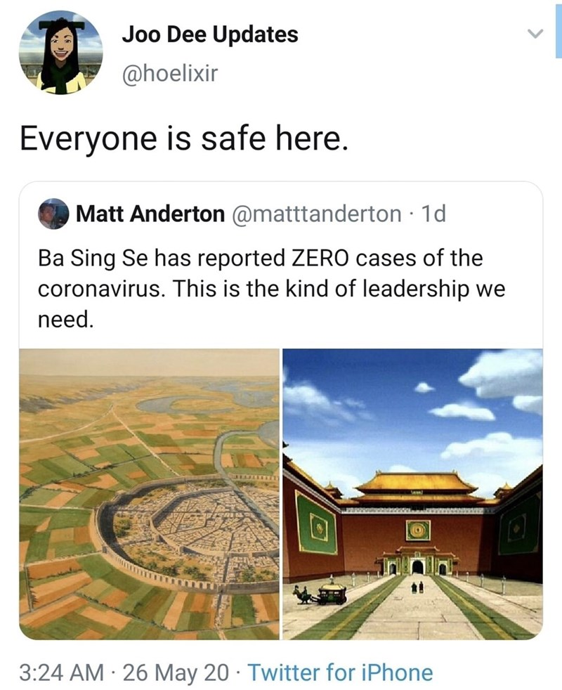 Text - Joo Dee Updates @hoelixir Everyone is safe here. Matt Anderton @matttanderton · 1d Ba Sing Se has reported ZERO cases of the coronavirus. This is the kind of leadership we need. 3:24 AM · 26 May 20 · Twitter for iPhone